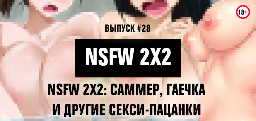 NSFW 2x2: Саммер, Гаечка и другие секси-пацанки